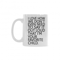 InterestPrint-  I love how we don't have to say it out loud that I'm your favorite child - 11OZ ceramic coffee Mugs