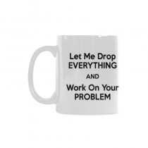 InterestPrint- Let me drop everything and start working on your problem - 11 OZ Coffee Mug